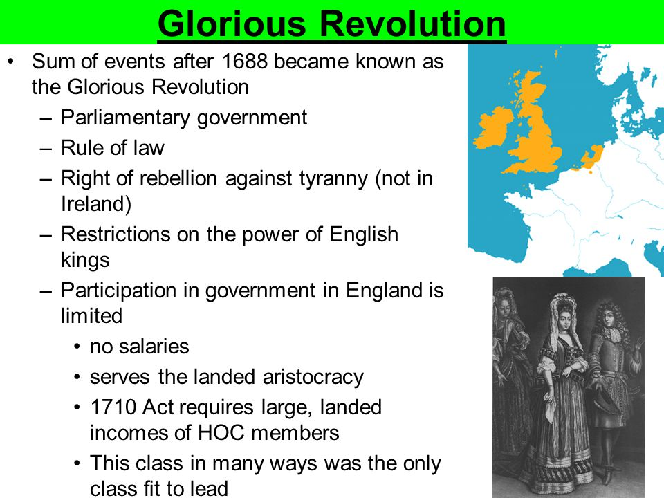 Glorious Revolution Sum of events after 1688 became known as the Glorious Revolution –Parliamentary government –Rule of law –Right of rebellion agains