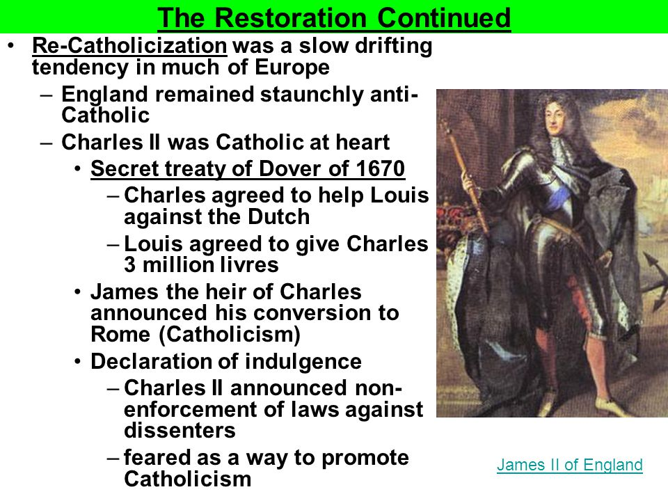 The Restoration Continued Re-Catholicization was a slow drifting tendency in much of Europe –England remained staunchly anti- Catholic –Charles II was