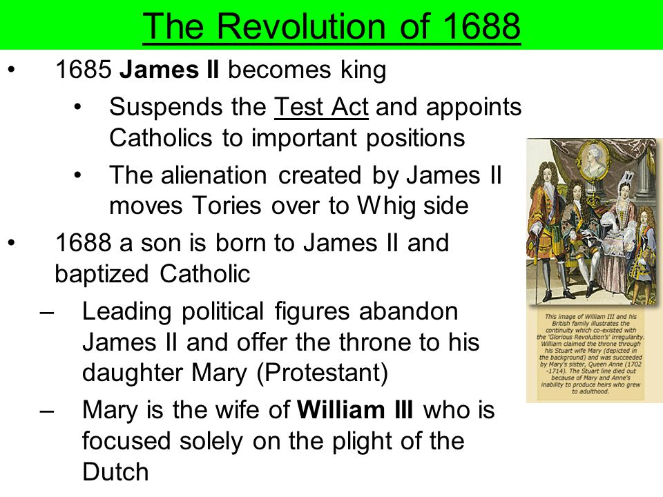 The Revolution of 1688 1685 James II becomes king Suspends the Test Act and appoints Catholics to important positions The alienation created by James