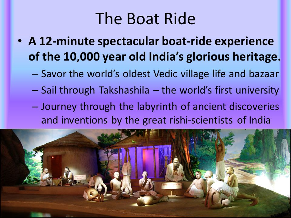 The Boat Ride A 12-minute spectacular boat-ride experience of the 10,000 year old India's glorious heritage. – Savor the world's oldest Vedic village