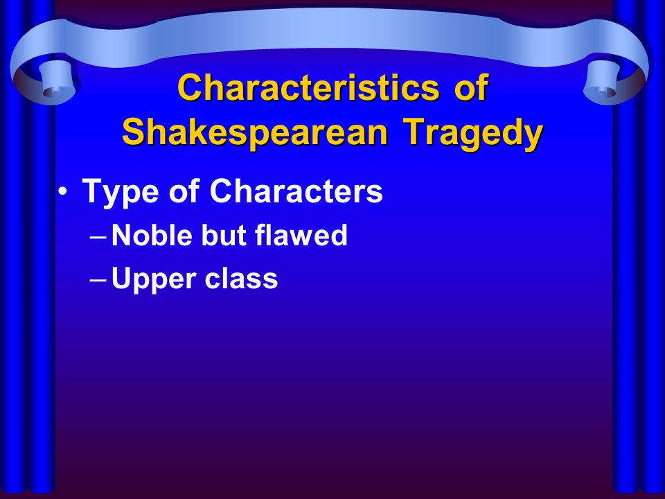 Characteristics of Shakespearean Tragedy Type of Characters –Noble but flawed –Upper class