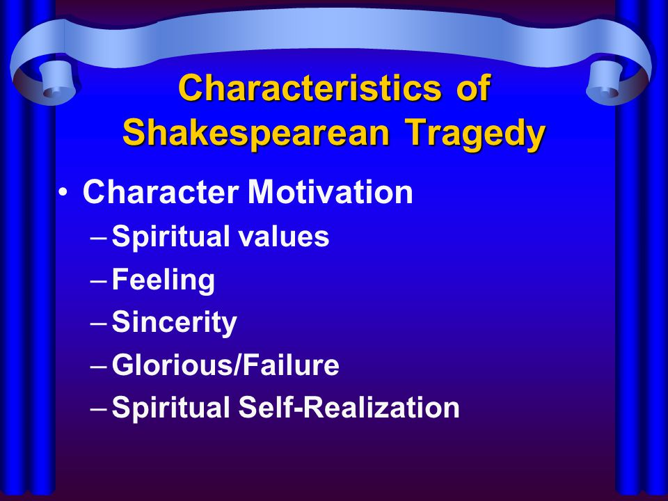 Characteristics of Shakespearean Tragedy Character Motivation –Spiritual values –Feeling –Sincerity –Glorious/Failure –Spiritual Self-Realization