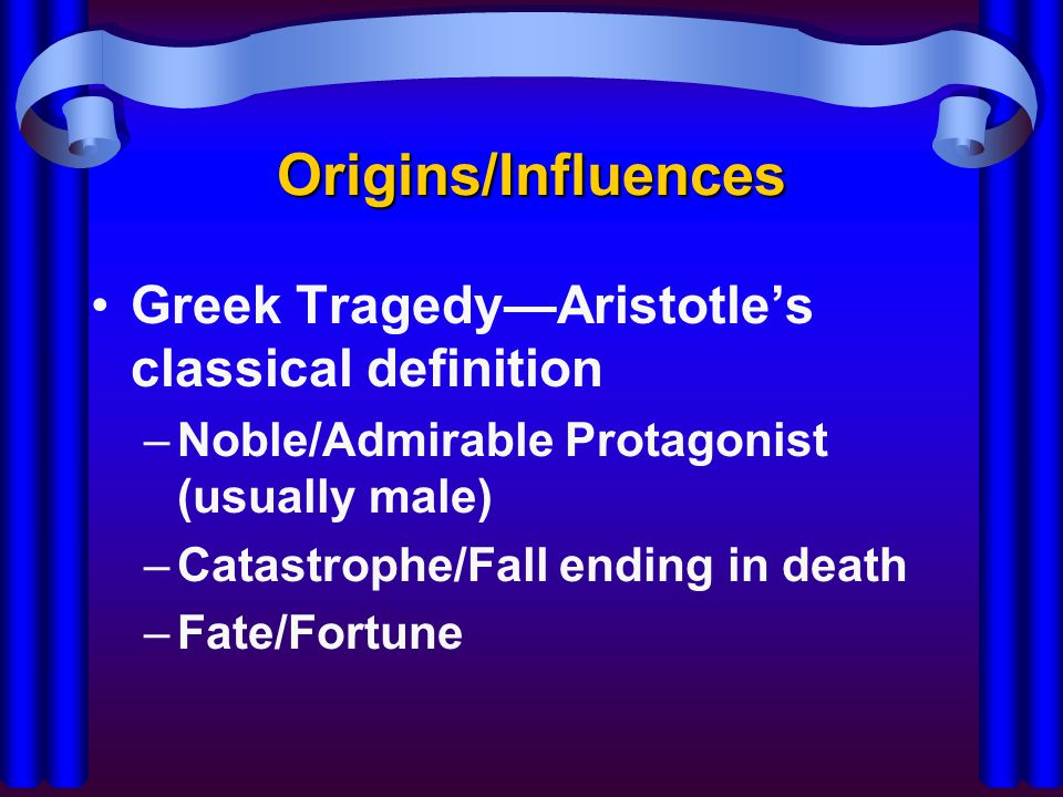 Origins/Influences Greek Tragedy—Aristotle's classical definition –Noble/Admirable Protagonist (usually male) –Catastrophe/Fall ending in death –Fate/