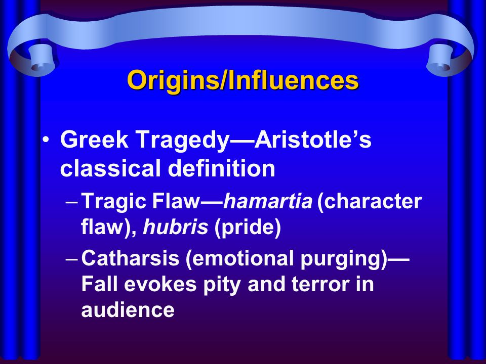 Origins/Influences Greek Tragedy—Aristotle's classical definition –Tragic Flaw—hamartia (character flaw), hubris (pride) –Catharsis (emotional purging)— Fall evokes pity and terror in audience