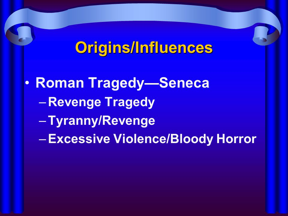 Origins/Influences Roman Tragedy—Seneca –Revenge Tragedy –Tyranny/Revenge –Excessive Violence/Bloody Horror