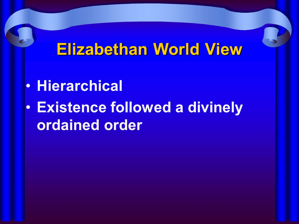 Elizabethan World View –God –Angels –Spheres (stars/planets) –Man –Animals –Plants –Elements