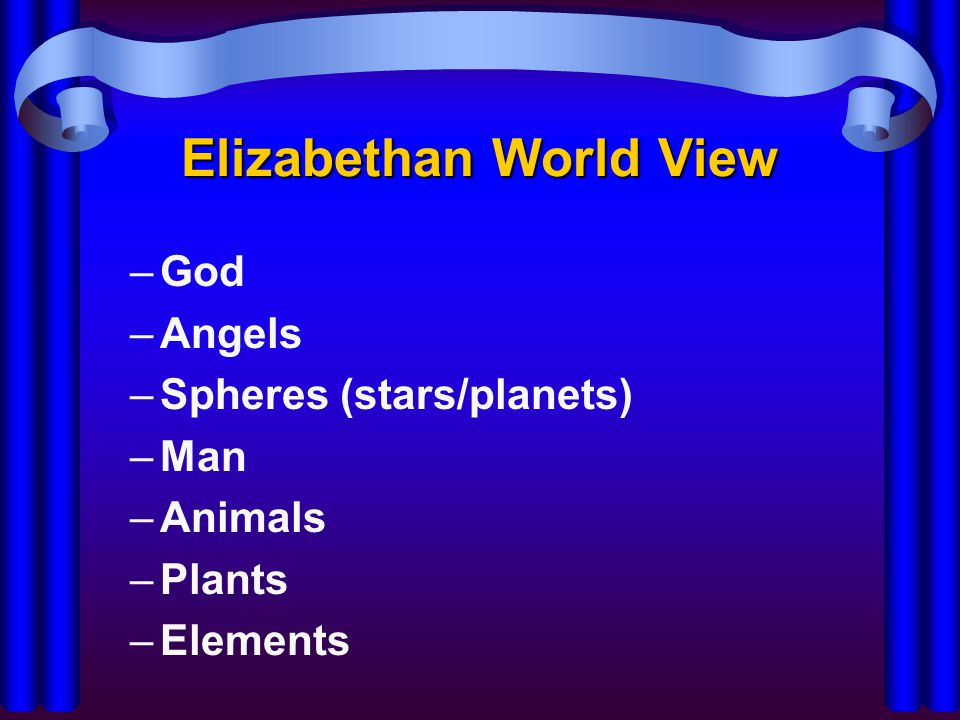 Elizabethan World View –God –Angels –Spheres (stars/planets) –Man –Animals –Plants –Elements