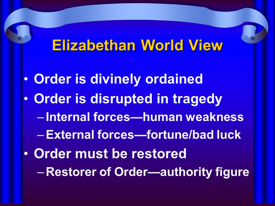 Elizabethan World View Order is divinely ordained Order is disrupted in tragedy –Internal forces—human weakness –External forces—fortune/bad luck Orde