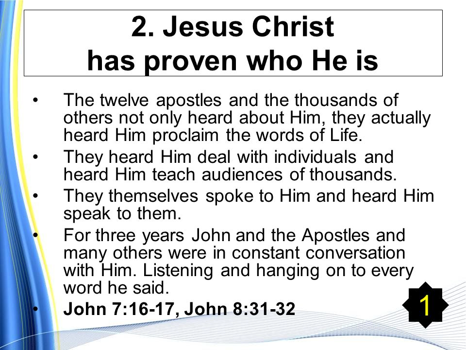 2. Jesus Christ has proven who He is The twelve apostles and the thousands of others not only heard about Him, they actually heard Him proclaim the wo