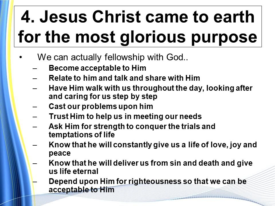 4.Jesus Christ came to earth for the most glorious purpose We can actually fellowship with God..
