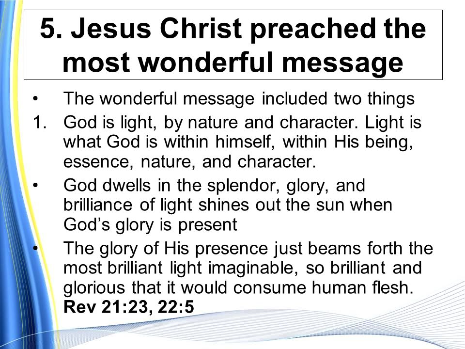5. Jesus Christ preached the most wonderful message The wonderful message included two things 1.God is light, by nature and character. Light is what G
