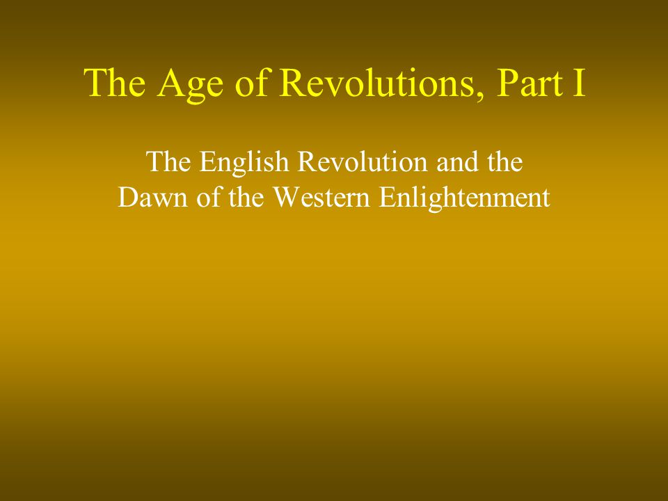 The Age of Revolutions, Part I The English Revolution and the Dawn of the Western Enlightenment