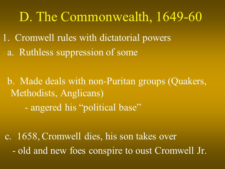 D. The Commonwealth, 1649-60 1. Cromwell rules with dictatorial powers a. Ruthless suppression of some b. Made deals with non-Puritan groups (Quakers,