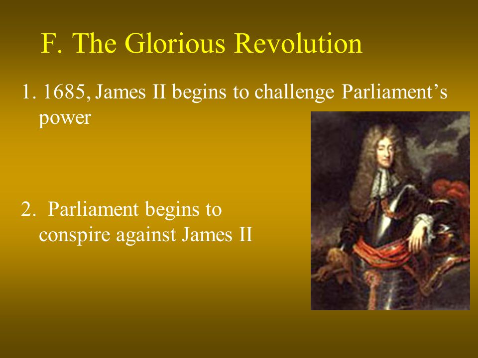 F. The Glorious Revolution 1. 1685, James II begins to challenge Parliament's power 2. Parliament begins to conspire against James II