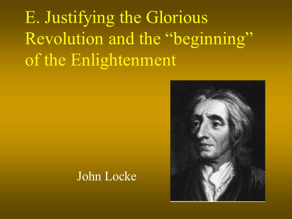 E. Justifying the Glorious Revolution and the beginning of the Enlightenment John Locke