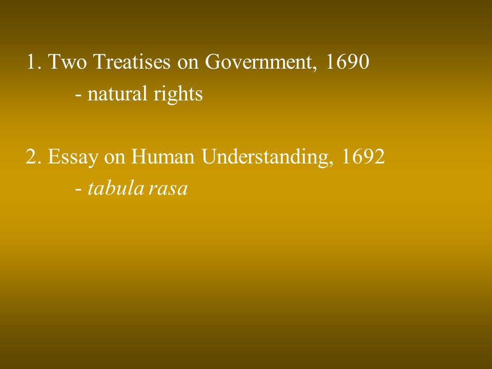 1. Two Treatises on Government, 1690 - natural rights 2. Essay on Human Understanding, 1692 - tabula rasa