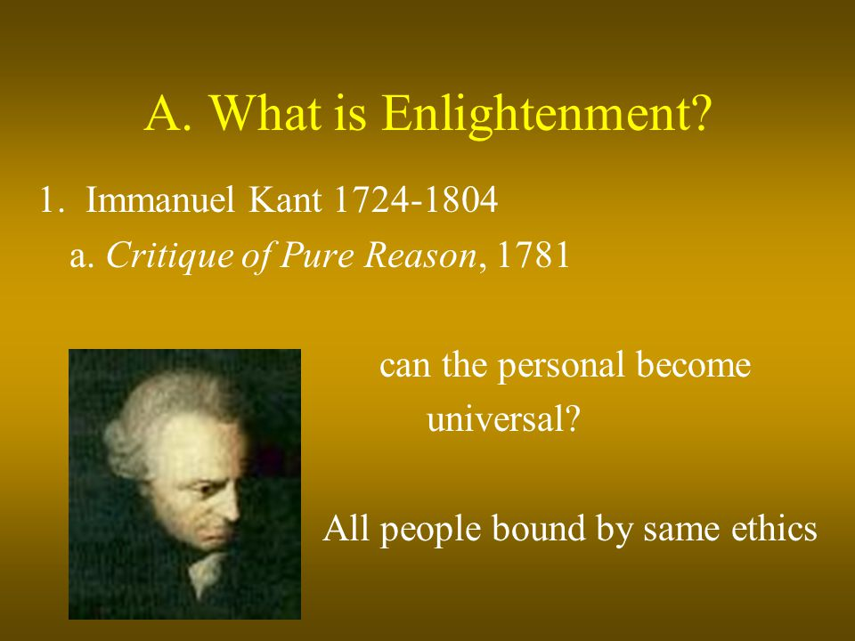 A. What is Enlightenment? 1. Immanuel Kant 1724-1804 a. Critique of Pure Reason, 1781 can the personal become universal? All people bound by same ethi