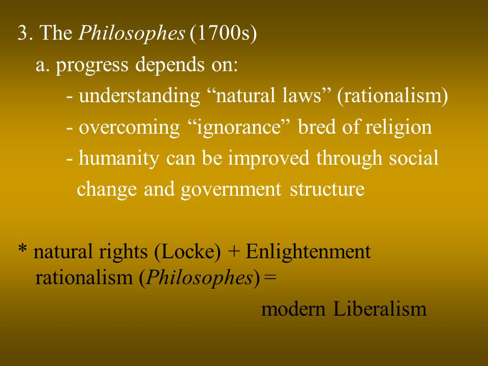 "3. The Philosophes (1700s) a. progress depends on: - understanding ""natural laws"" (rationalism) - overcoming ""ignorance"" bred of religion - humanity c"