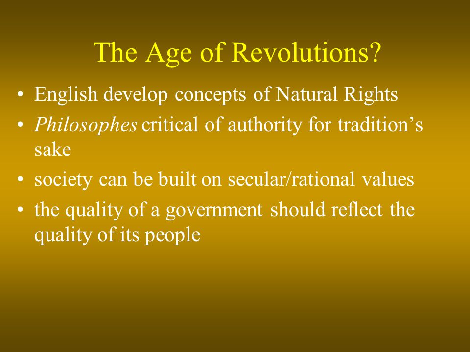 The Age of Revolutions? English develop concepts of Natural Rights Philosophes critical of authority for tradition's sake society can be built on secu