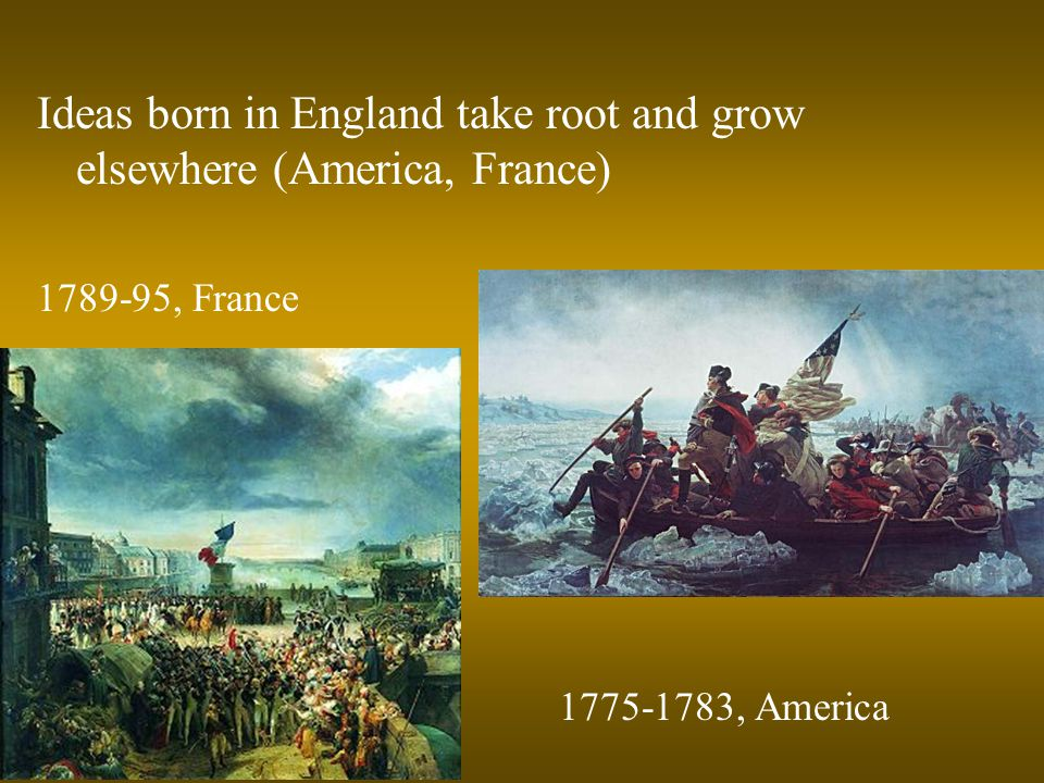 Ideas born in England take root and grow elsewhere (America, France) 1789-95, France 1775-1783, America