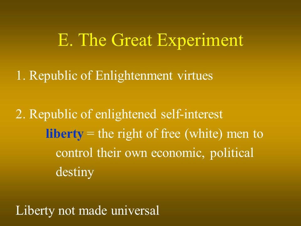 E. The Great Experiment 1. Republic of Enlightenment virtues 2. Republic of enlightened self-interest liberty = the right of free (white) men to contr