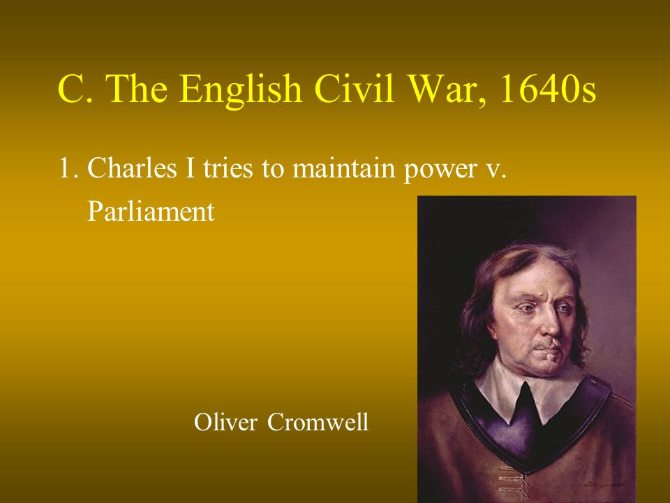 C. The English Civil War, 1640s 1. Charles I tries to maintain power v. Parliament Oliver Cromwell