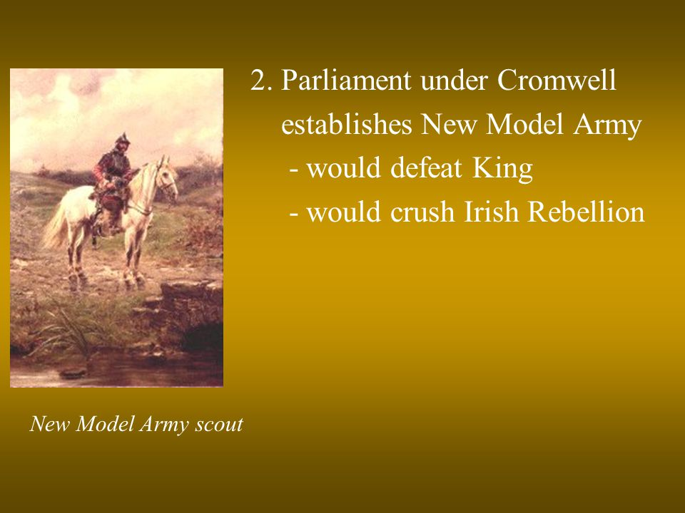 2. Parliament under Cromwell establishes New Model Army - would defeat King - would crush Irish Rebellion New Model Army scout