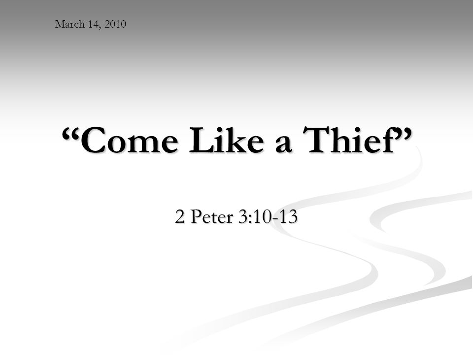 Come Like a Thief 2 Peter 3:10-13 March 14, 2010