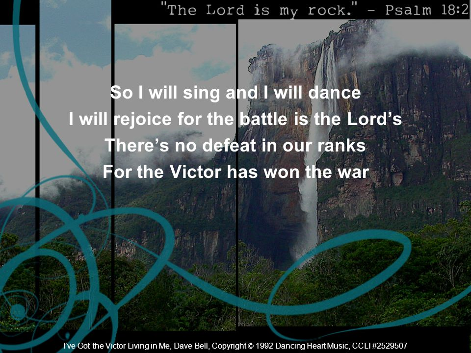 So I will sing and I will dance I will rejoice for the battle is the Lord's There's no defeat in our ranks For the Victor has won the war I've Got the Victor Living in Me, Dave Bell, Copyright © 1992 Dancing Heart Music, CCLI #2529507