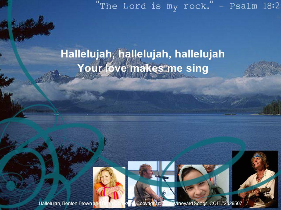 Hallelujah, hallelujah, hallelujah Your love makes me sing Hallelujah, Benton Brown and Brian Doerkson, Copyright © 2000 Vineyard Songs, CCLI #2529507