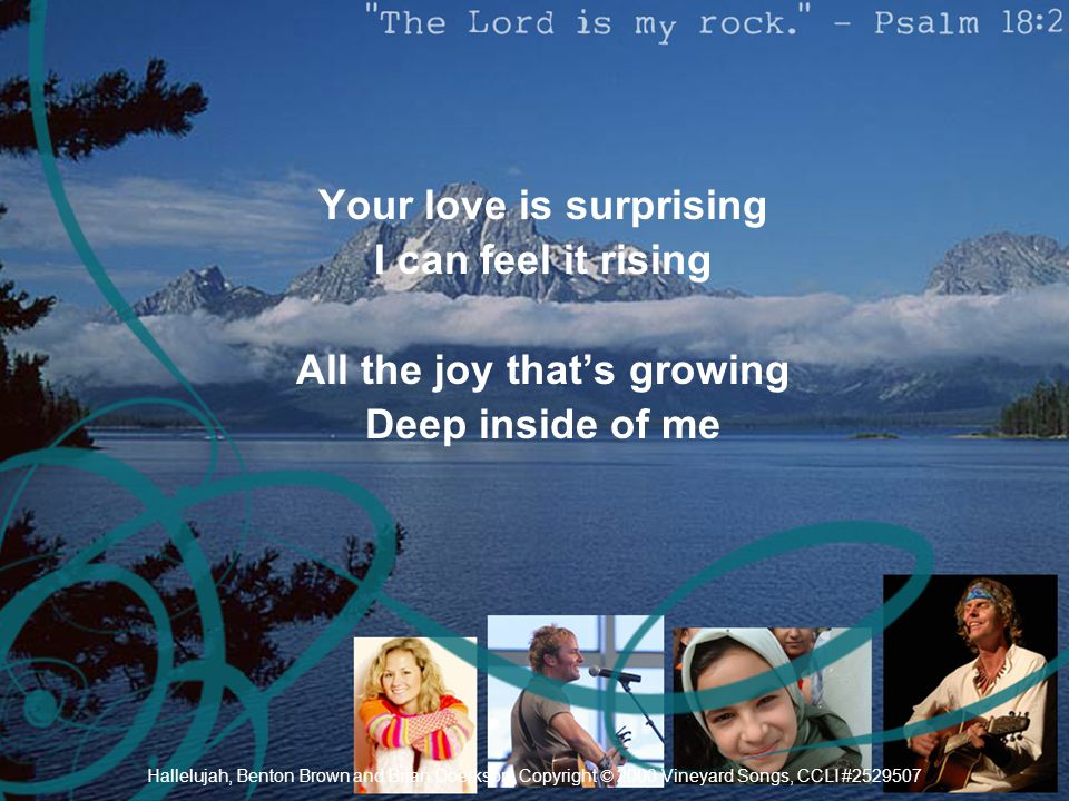 Your love is surprising I can feel it rising All the joy that's growing Deep inside of me Hallelujah, Benton Brown and Brian Doerkson, Copyright © 200