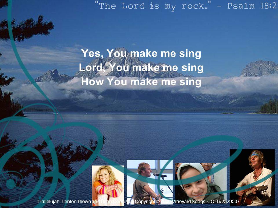 Yes, You make me sing Lord, You make me sing How You make me sing Hallelujah, Benton Brown and Brian Doerkson, Copyright © 2000 Vineyard Songs, CCLI #
