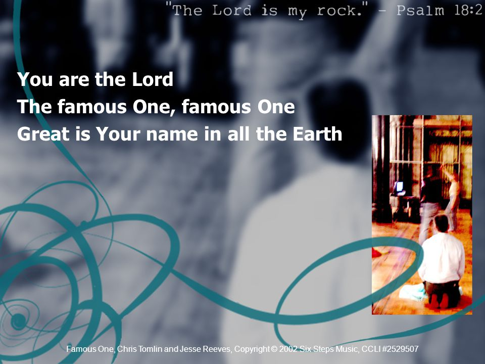 You are the Lord The famous One, famous One Great is Your name in all the Earth Famous One, Chris Tomlin and Jesse Reeves, Copyright © 2002 Six Steps Music, CCLI #2529507