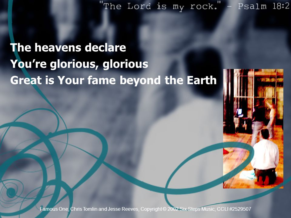 The heavens declare You're glorious, glorious Great is Your fame beyond the Earth Famous One, Chris Tomlin and Jesse Reeves, Copyright © 2002 Six Step