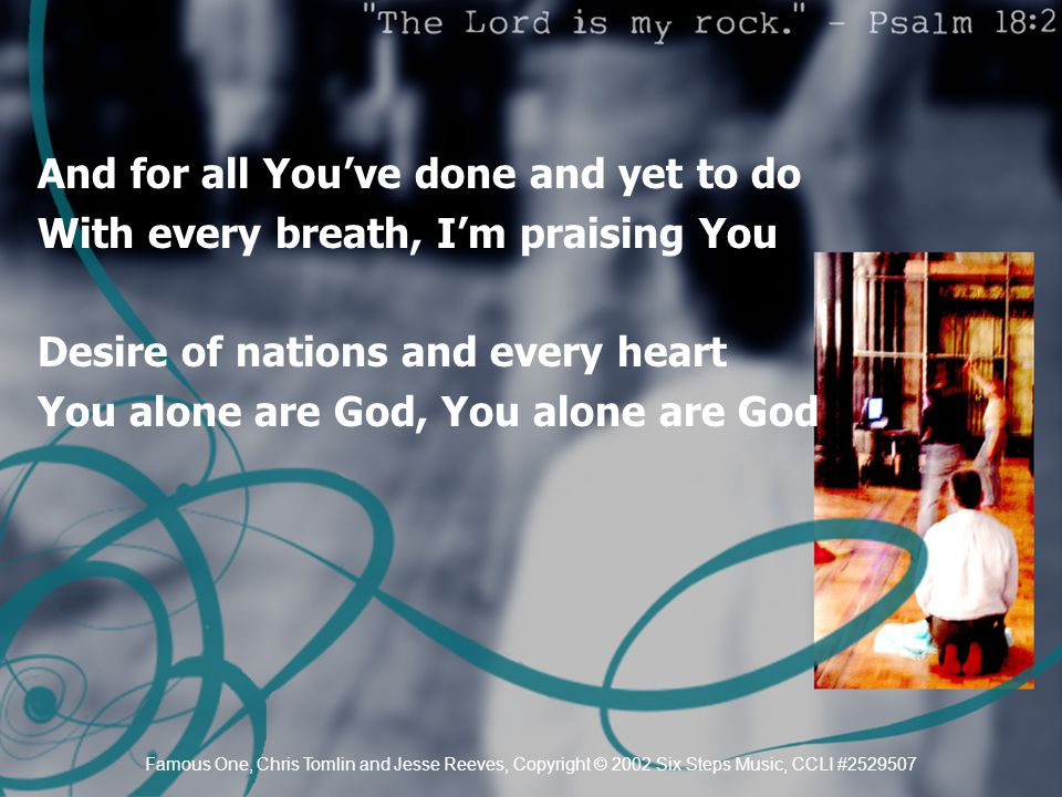 And for all You've done and yet to do With every breath, I'm praising You Desire of nations and every heart You alone are God, You alone are God Famou
