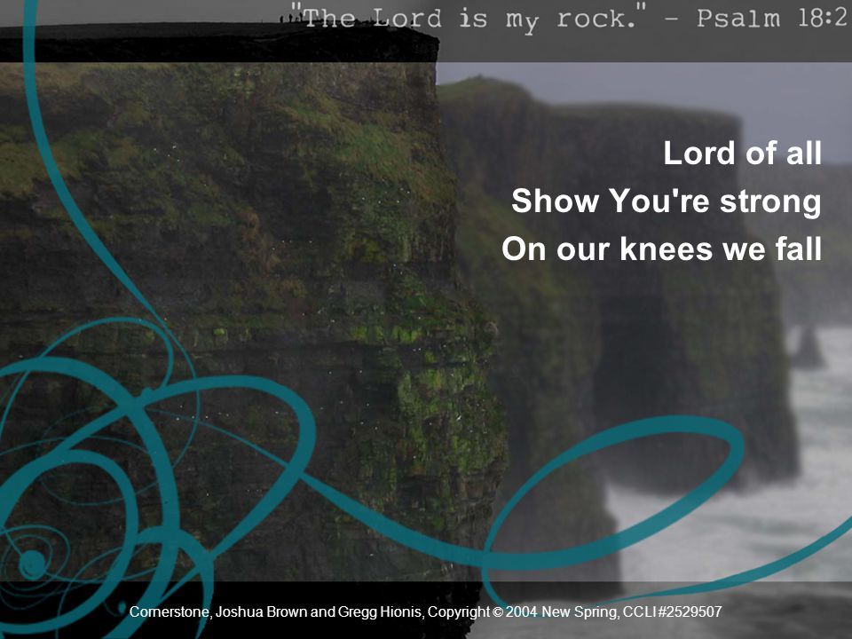 Lord of all Show You re strong On our knees we fall Cornerstone, Joshua Brown and Gregg Hionis, Copyright © 2004 New Spring, CCLI #2529507