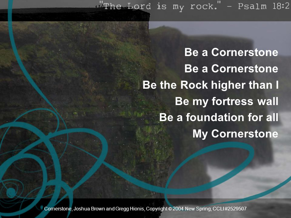 Be a Cornerstone Be the Rock higher than I Be my fortress wall Be a foundation for all My Cornerstone Cornerstone, Joshua Brown and Gregg Hionis, Copy