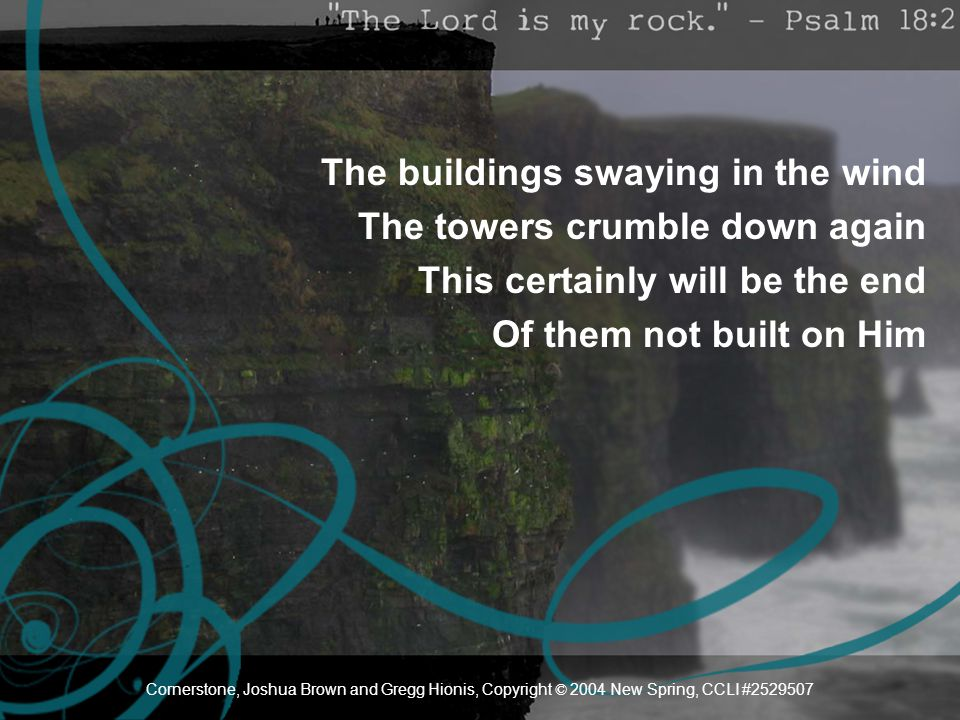 The buildings swaying in the wind The towers crumble down again This certainly will be the end Of them not built on Him Cornerstone, Joshua Brown and