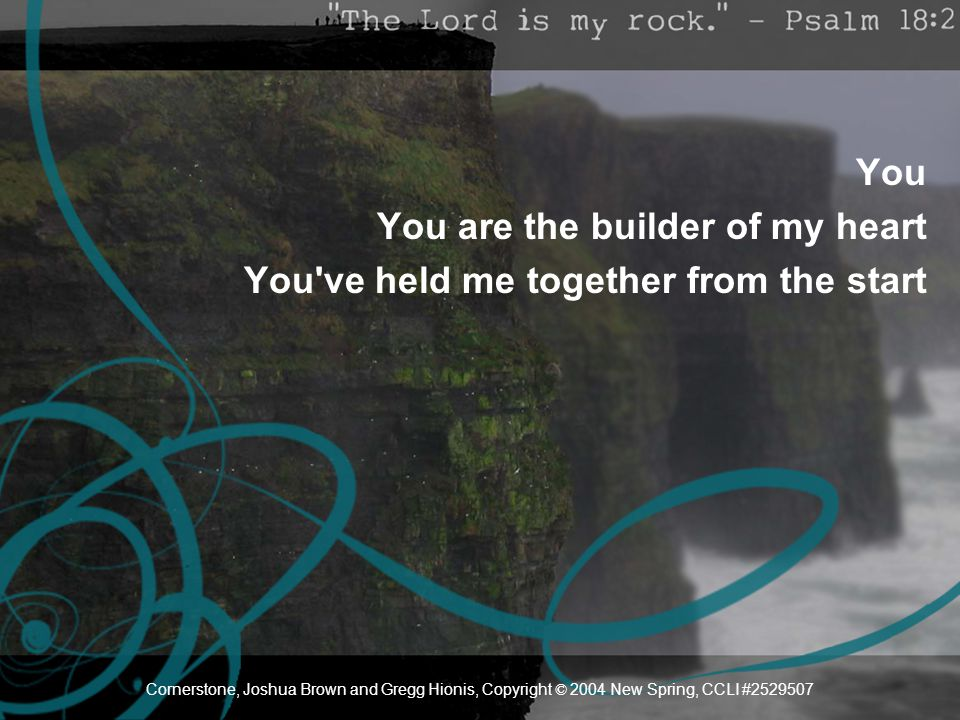 You You are the builder of my heart You've held me together from the start Cornerstone, Joshua Brown and Gregg Hionis, Copyright © 2004 New Spring, CC