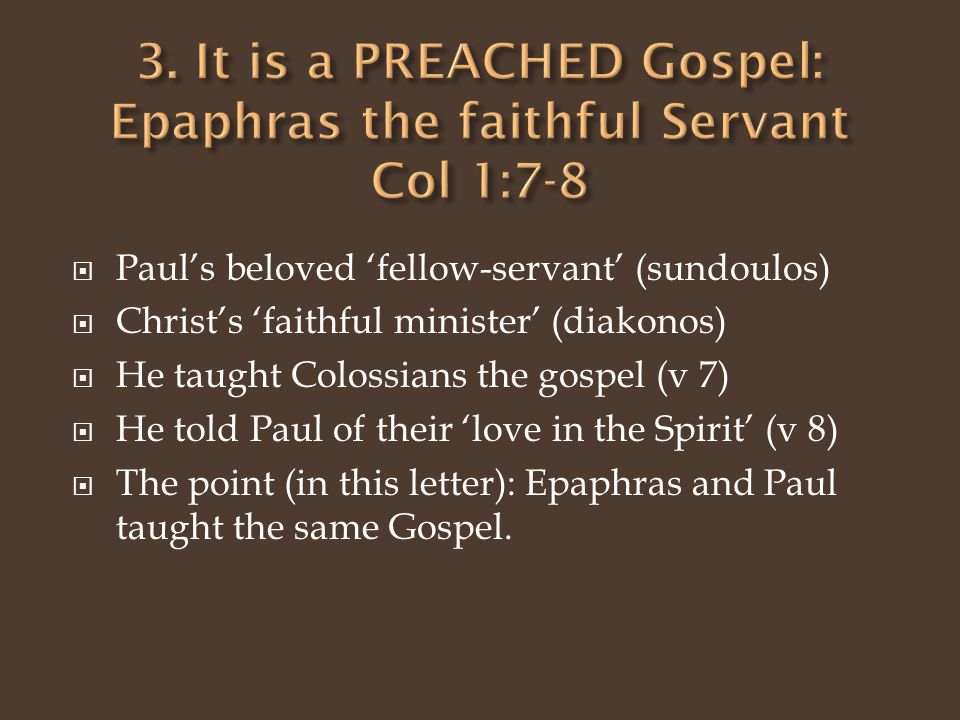  Paul's beloved 'fellow-servant' (sundoulos)  Christ's 'faithful minister' (diakonos)  He taught Colossians the gospel (v 7)  He told Paul of their 'love in the Spirit' (v 8)  The point (in this letter): Epaphras and Paul taught the same Gospel.