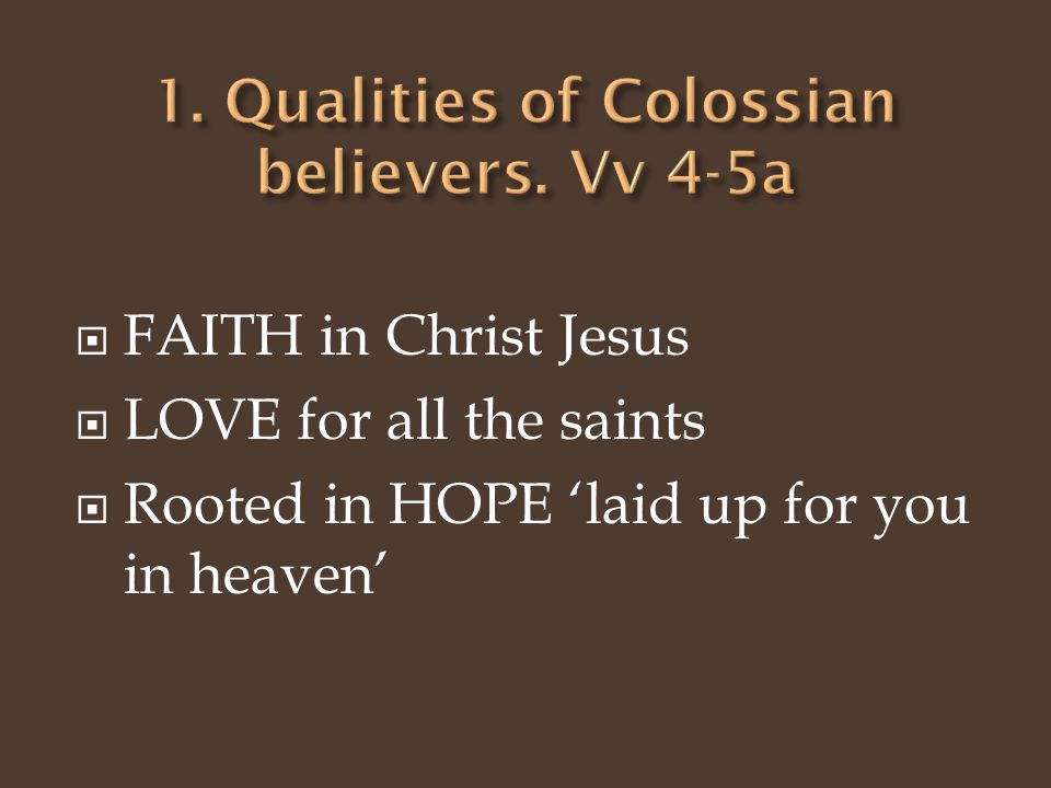  FAITH in Christ Jesus  LOVE for all the saints  Rooted in HOPE 'laid up for you in heaven'