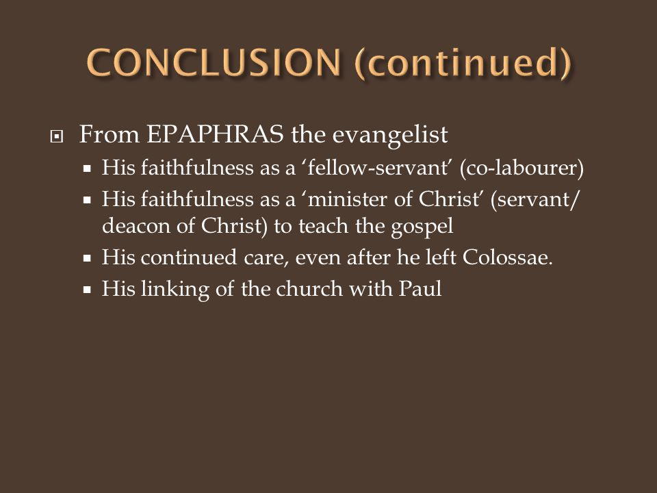  From EPAPHRAS the evangelist  His faithfulness as a 'fellow-servant' (co-labourer)  His faithfulness as a 'minister of Christ' (servant/ deacon of Christ) to teach the gospel  His continued care, even after he left Colossae.