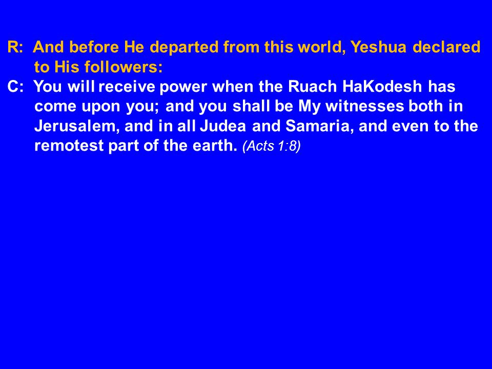 R: And before He departed from this world, Yeshua declared to His followers: C: You will receive power when the Ruach HaKodesh has come upon you; and you shall be My witnesses both in Jerusalem, and in all Judea and Samaria, and even to the remotest part of the earth.