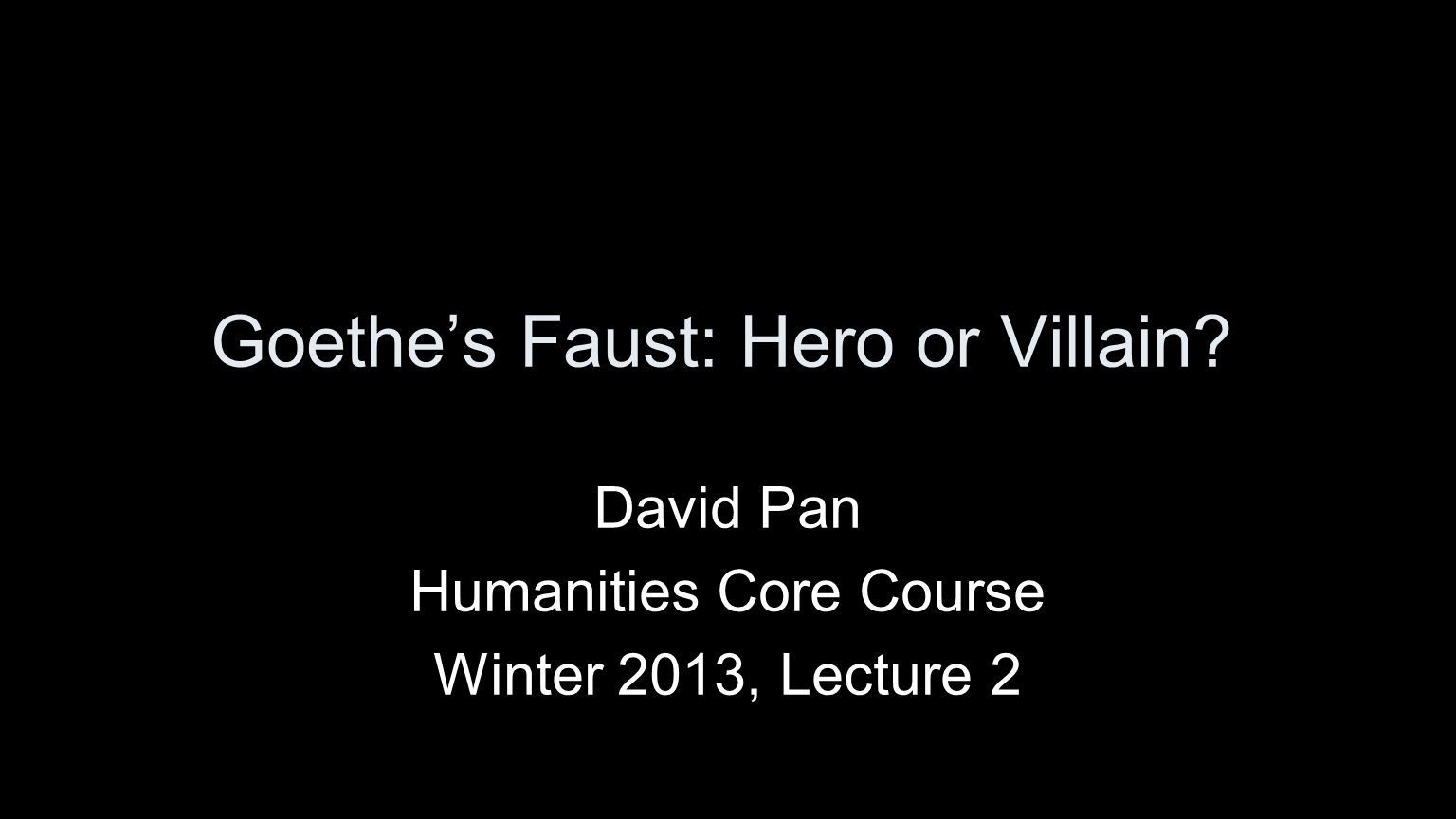 Goethe's Faust: Hero or Villain? David Pan Humanities Core Course Winter 2013, Lecture 2
