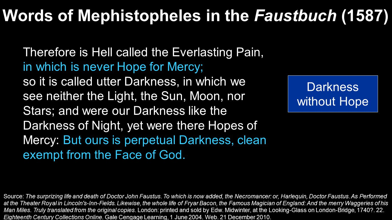 Therefore is Hell called the Everlasting Pain, in which is never Hope for Mercy; so it is called utter Darkness, in which we see neither the Light, the Sun, Moon, nor Stars; and were our Darkness like the Darkness of Night, yet were there Hopes of Mercy: But ours is perpetual Darkness, clean exempt from the Face of God.
