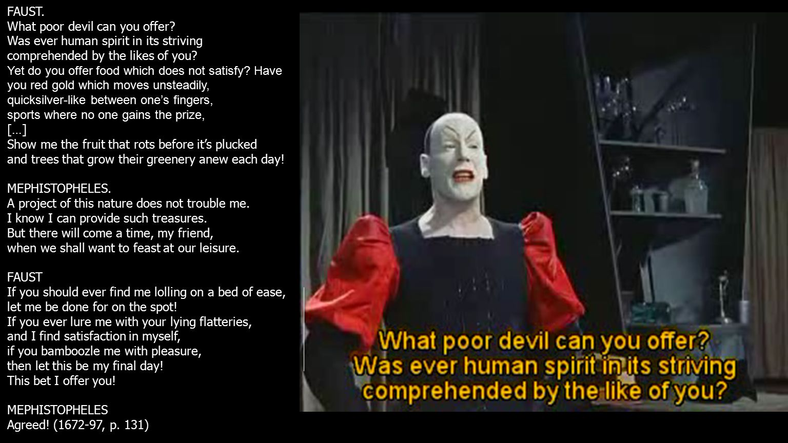 FAUST. What poor devil can you offer.