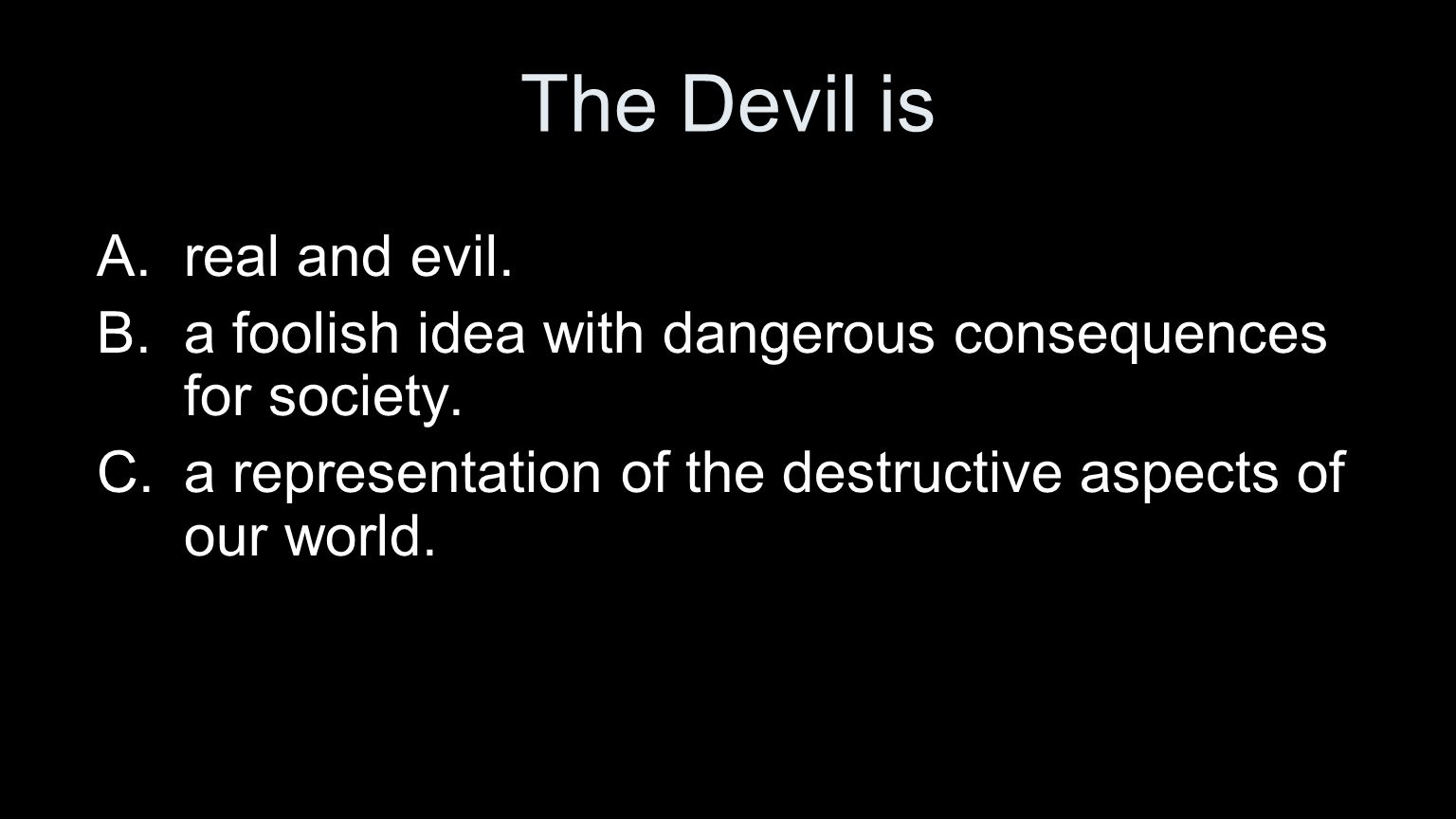 The Devil is A.real and evil. B.a foolish idea with dangerous consequences for society. C.a representation of the destructive aspects of our world.