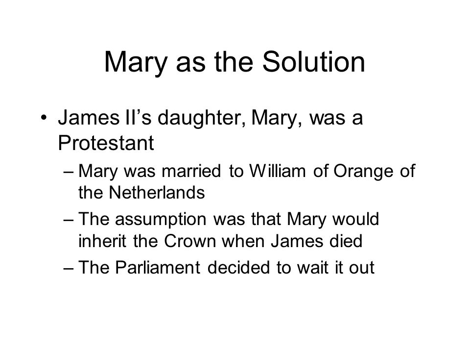 Mary as the Solution James II's daughter, Mary, was a Protestant –Mary was married to William of Orange of the Netherlands –The assumption was that Mary would inherit the Crown when James died –The Parliament decided to wait it out