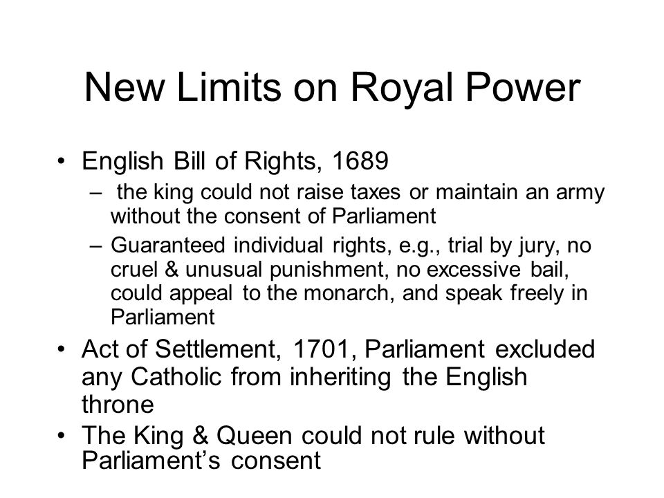 New Limits on Royal Power English Bill of Rights, 1689 – the king could not raise taxes or maintain an army without the consent of Parliament –Guaranteed individual rights, e.g., trial by jury, no cruel & unusual punishment, no excessive bail, could appeal to the monarch, and speak freely in Parliament Act of Settlement, 1701, Parliament excluded any Catholic from inheriting the English throne The King & Queen could not rule without Parliament's consent