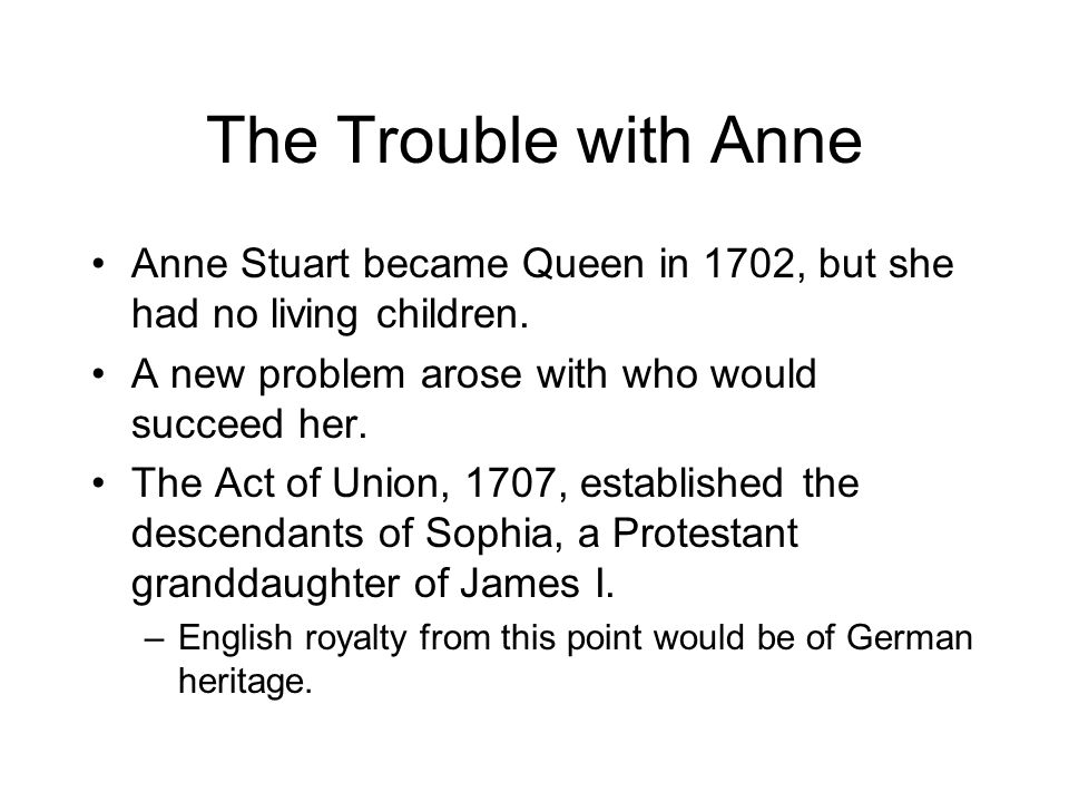 The Trouble with Anne Anne Stuart became Queen in 1702, but she had no living children.